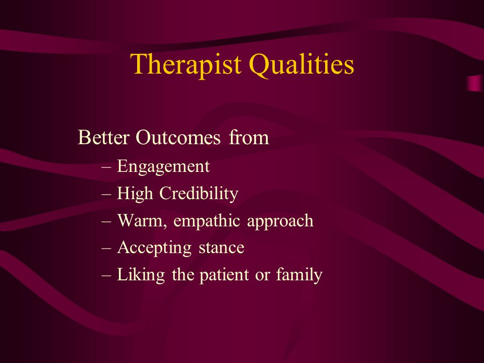Therapist Qualities Better Outcomes from –Engagement –High Credibility –Warm, empathic approach –Accepting stance –Liking the patient or family