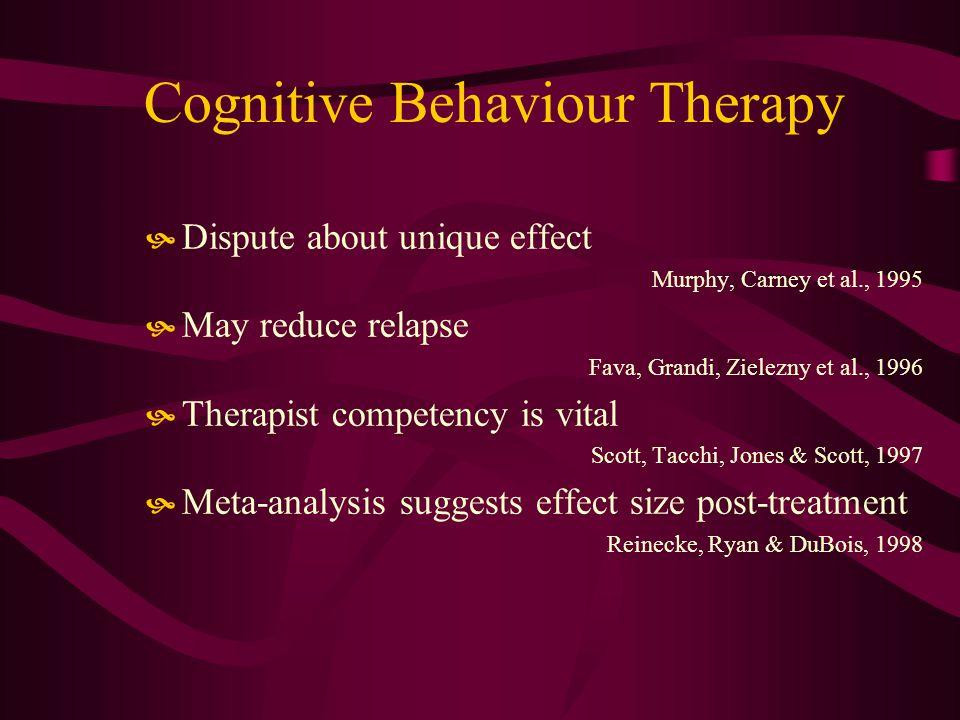 Cognitive Behaviour Therapy Dispute about unique effect Murphy, Carney et al., 1995 May reduce relapse Fava, Grandi, Zielezny et al., 1996 Therapist competency is vital Scott, Tacchi, Jones & Scott, 1997 Meta-analysis suggests effect size post-treatment Reinecke, Ryan & DuBois, 1998