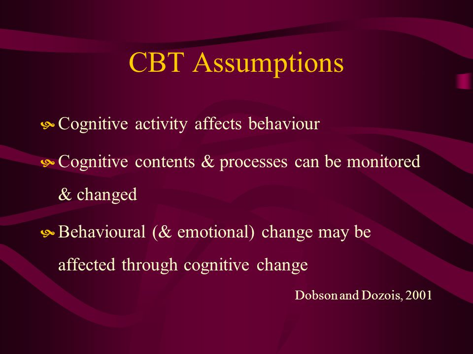 CBT Assumptions Cognitive activity affects behaviour Cognitive contents & processes can be monitored & changed Behavioural (& emotional) change may be affected through cognitive change Dobson and Dozois, 2001