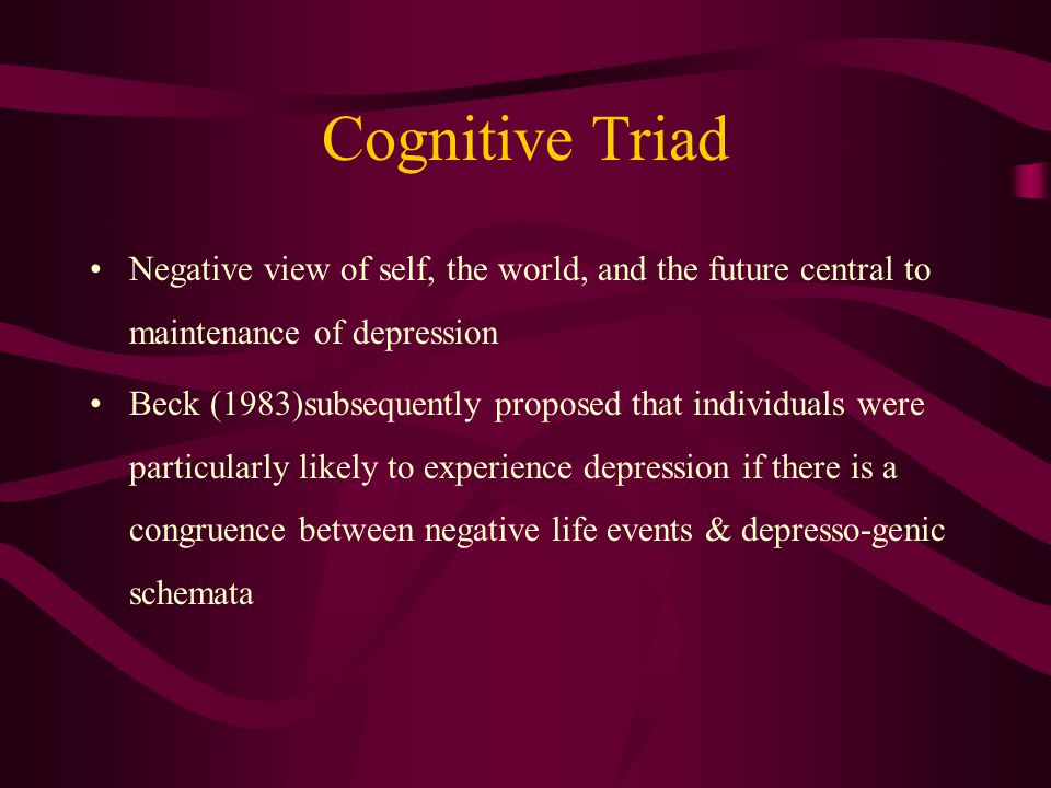 Cognitive Triad Negative view of self, the world, and the future central to maintenance of depression Beck (1983)subsequently proposed that individuals were particularly likely to experience depression if there is a congruence between negative life events & depresso-genic schemata