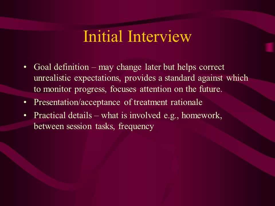 Initial Interview Goal definition – may change later but helps correct unrealistic expectations, provides a standard against which to monitor progress