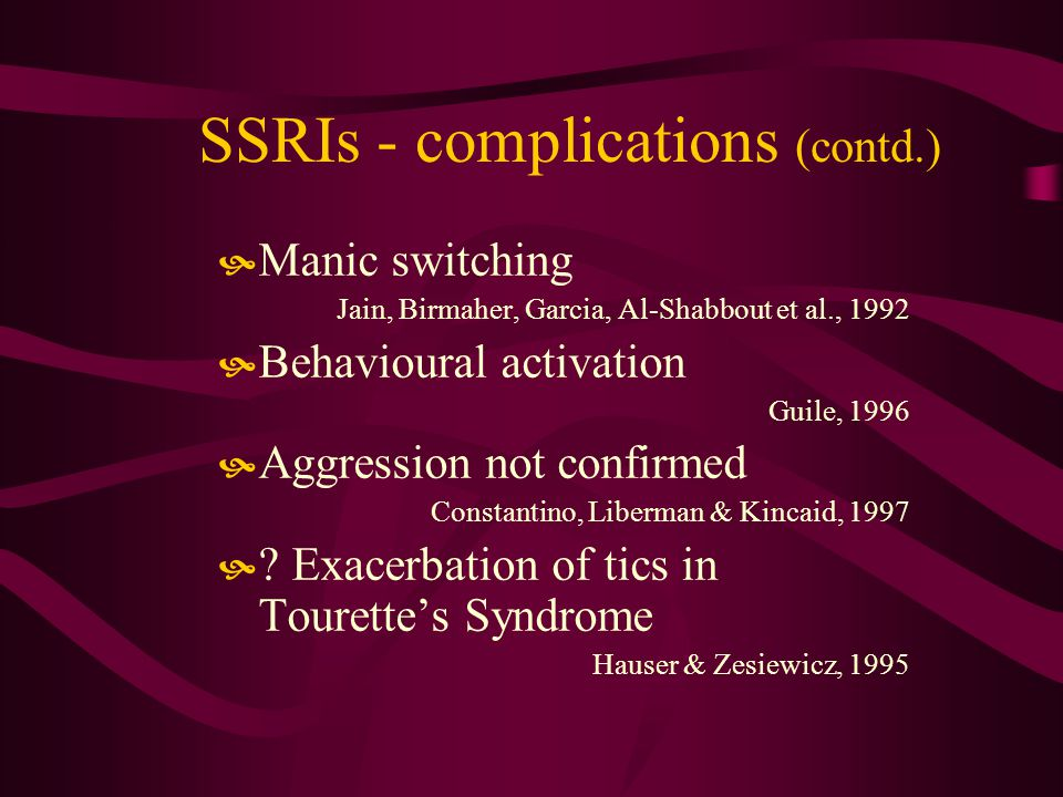 SSRIs - complications (contd.) Manic switching Jain, Birmaher, Garcia, Al-Shabbout et al., 1992 Behavioural activation Guile, 1996 Aggression not confirmed Constantino, Liberman & Kincaid, 1997 .