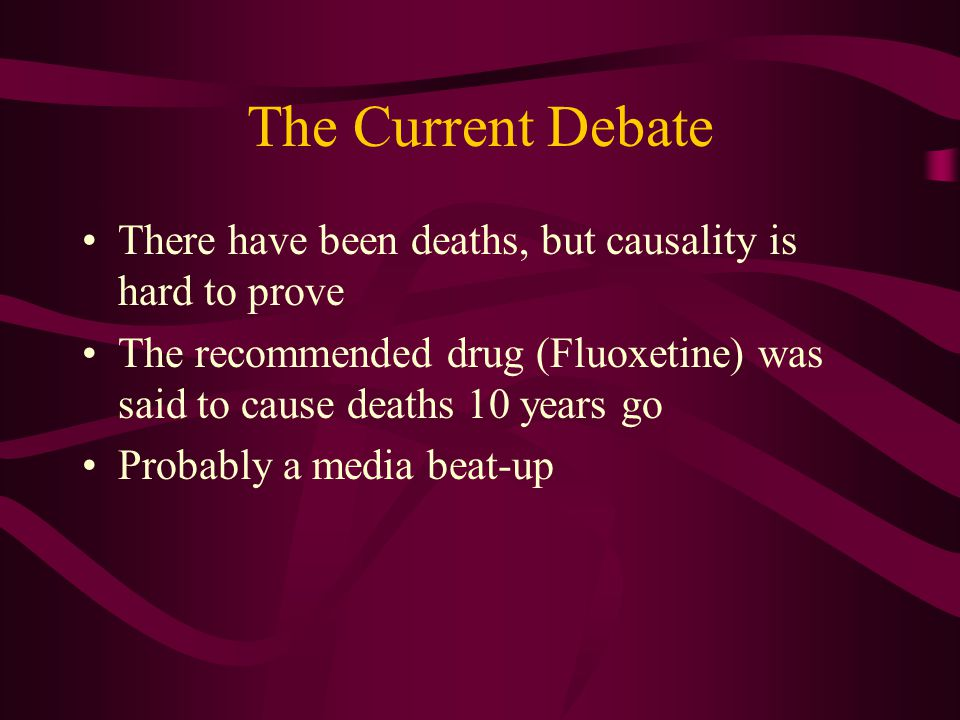 The Current Debate There have been deaths, but causality is hard to prove The recommended drug (Fluoxetine) was said to cause deaths 10 years go Probably a media beat-up