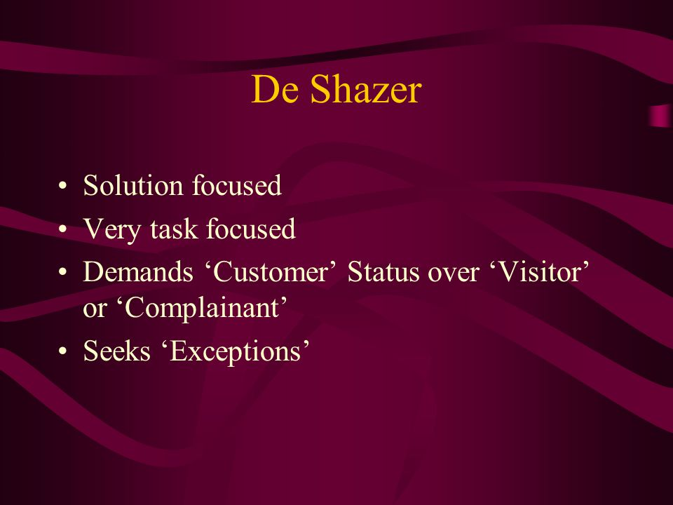 De Shazer Solution focused Very task focused Demands Customer Status over Visitor or Complainant Seeks Exceptions