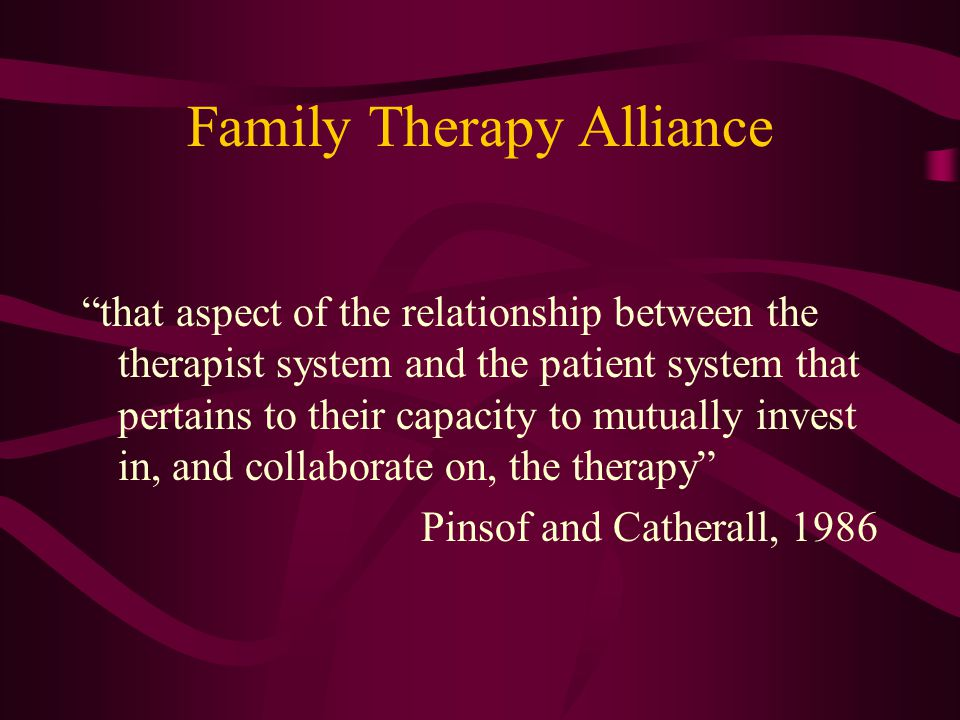 Family Therapy Alliance that aspect of the relationship between the therapist system and the patient system that pertains to their capacity to mutually invest in, and collaborate on, the therapy Pinsof and Catherall, 1986