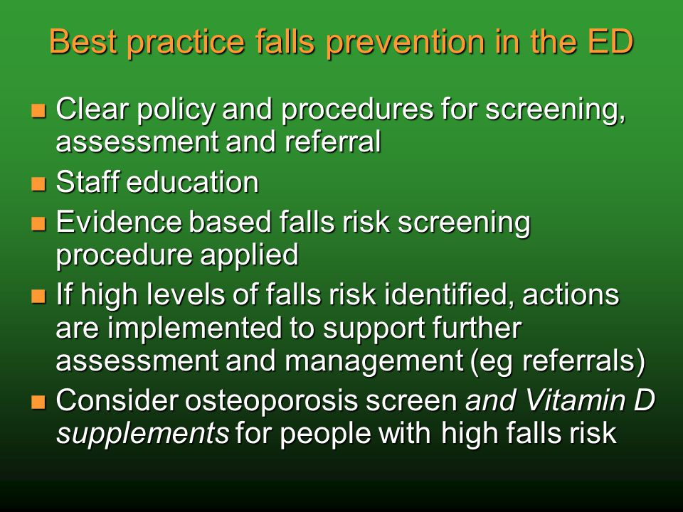 Best practice falls prevention in the ED Clear policy and procedures for screening, assessment and referral Clear policy and procedures for screening, assessment and referral Staff education Staff education Evidence based falls risk screening procedure applied Evidence based falls risk screening procedure applied If high levels of falls risk identified, actions are implemented to support further assessment and management (eg referrals) If high levels of falls risk identified, actions are implemented to support further assessment and management (eg referrals) Consider osteoporosis screen and Vitamin D supplements for people with high falls risk Consider osteoporosis screen and Vitamin D supplements for people with high falls risk