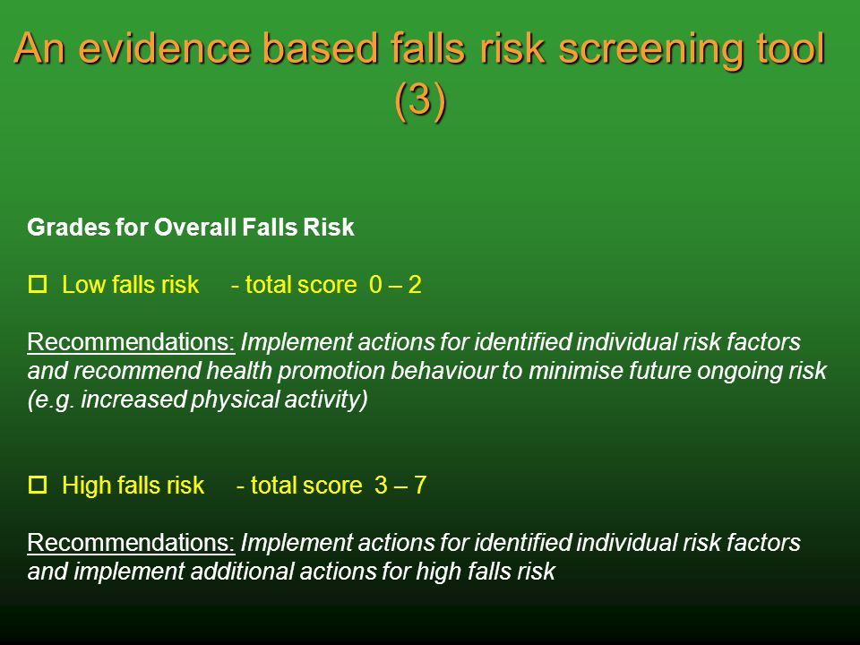 An evidence based falls risk screening tool (3) Grades for Overall Falls Risk o Low falls risk - total score 0 – 2 Recommendations: Implement actions