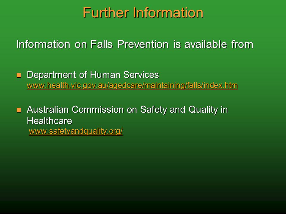 Further Information Information on Falls Prevention is available from Department of Human Services www.health.vic.gov.au/agedcare/maintaining/falls/index.htm Department of Human Services www.health.vic.gov.au/agedcare/maintaining/falls/index.htm www.health.vic.gov.au/agedcare/maintaining/falls/index.htm Australian Commission on Safety and Quality in Healthcare www.safetyandquality.org/ Australian Commission on Safety and Quality in Healthcare www.safetyandquality.org/www.safetyandquality.org/
