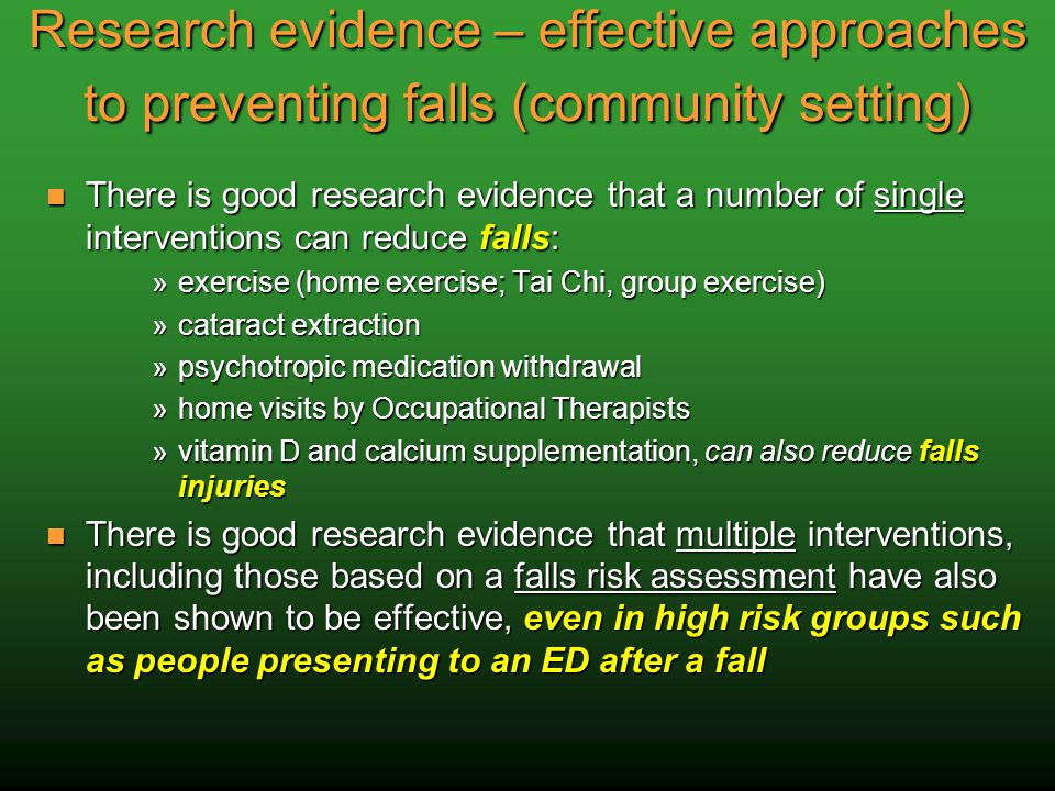 Research evidence – effective approaches to preventing falls (community setting) There is good research evidence that a number of single interventions can reduce falls: There is good research evidence that a number of single interventions can reduce falls: »exercise (home exercise; Tai Chi, group exercise) »cataract extraction »psychotropic medication withdrawal »home visits by Occupational Therapists »vitamin D and calcium supplementation, can also reduce falls injuries There is good research evidence that multiple interventions, including those based on a falls risk assessment have also been shown to be effective, even in high risk groups such as people presenting to an ED after a fall There is good research evidence that multiple interventions, including those based on a falls risk assessment have also been shown to be effective, even in high risk groups such as people presenting to an ED after a fall