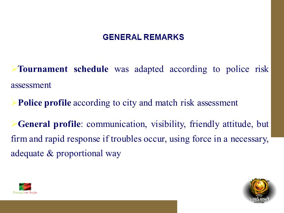 GENERAL REMARKS Tournament schedule was adapted according to police risk assessment Police profile according to city and match risk assessment General profile: communication, visibility, friendly attitude, but firm and rapid response if troubles occur, using force in a necessary, adequate & proportional way