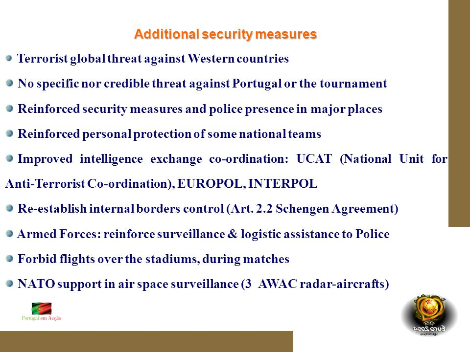 Additional security measures Terrorist global threat against Western countries No specific nor credible threat against Portugal or the tournament Reinforced security measures and police presence in major places Reinforced personal protection of some national teams Improved intelligence exchange co-ordination: UCAT (National Unit for Anti-Terrorist Co-ordination), EUROPOL, INTERPOL Re-establish internal borders control (Art.