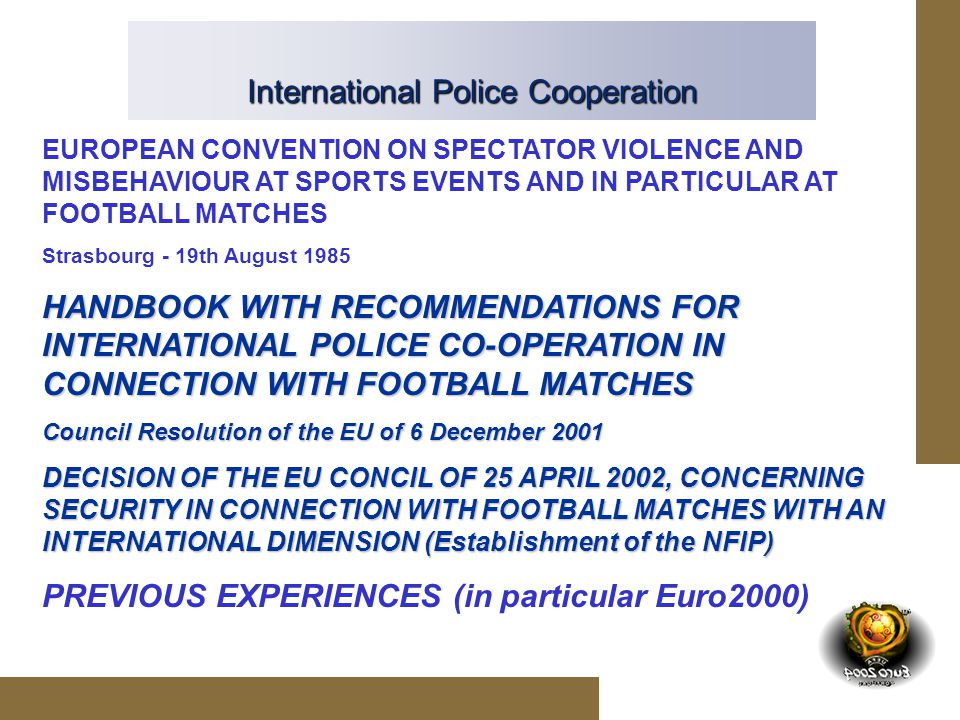 International Police Cooperation EUROPEAN CONVENTION ON SPECTATOR VIOLENCE AND MISBEHAVIOUR AT SPORTS EVENTS AND IN PARTICULAR AT FOOTBALL MATCHES Strasbourg - 19th August 1985 HANDBOOK WITH RECOMMENDATIONS FOR INTERNATIONAL POLICE CO-OPERATION IN CONNECTION WITH FOOTBALL MATCHES Council Resolution of the EU of 6 December 2001 DECISION OF THE EU CONCIL OF 25 APRIL 2002, CONCERNING SECURITY IN CONNECTION WITH FOOTBALL MATCHES WITH AN INTERNATIONAL DIMENSION (Establishment of the NFIP) PREVIOUS EXPERIENCES (in particular Euro2000)
