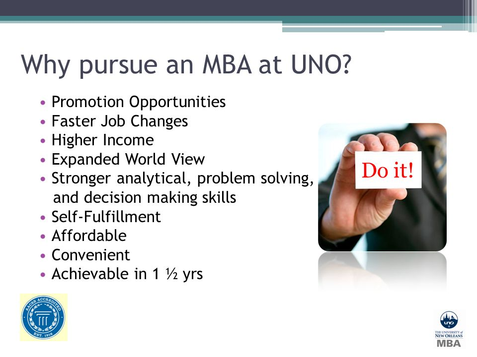 Why pursue an MBA at UNO? Promotion Opportunities Faster Job Changes Higher Income Expanded World View Stronger analytical, problem solving, and decis