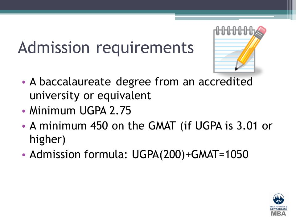 Admission requirements A baccalaureate degree from an accredited university or equivalent Minimum UGPA 2.75 A minimum 450 on the GMAT (if UGPA is 3.01