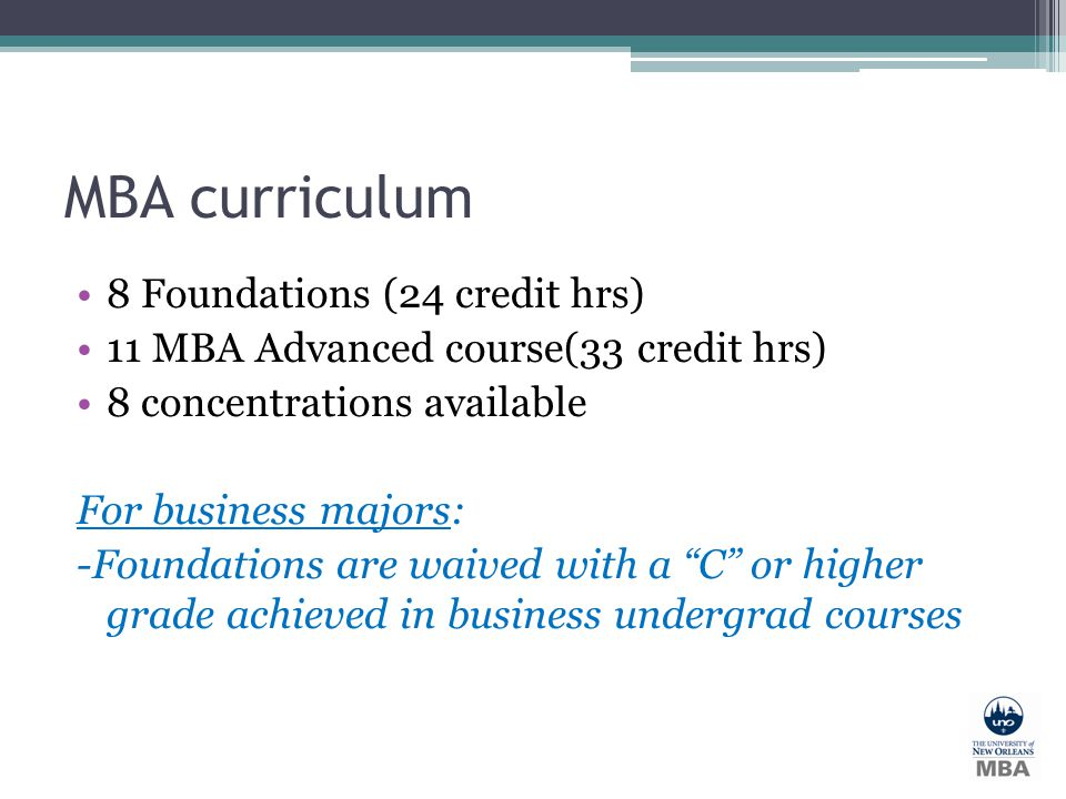 MBA curriculum 8 Foundations (24 credit hrs) 11 MBA Advanced course(33 credit hrs) 8 concentrations available For business majors: -Foundations are wa