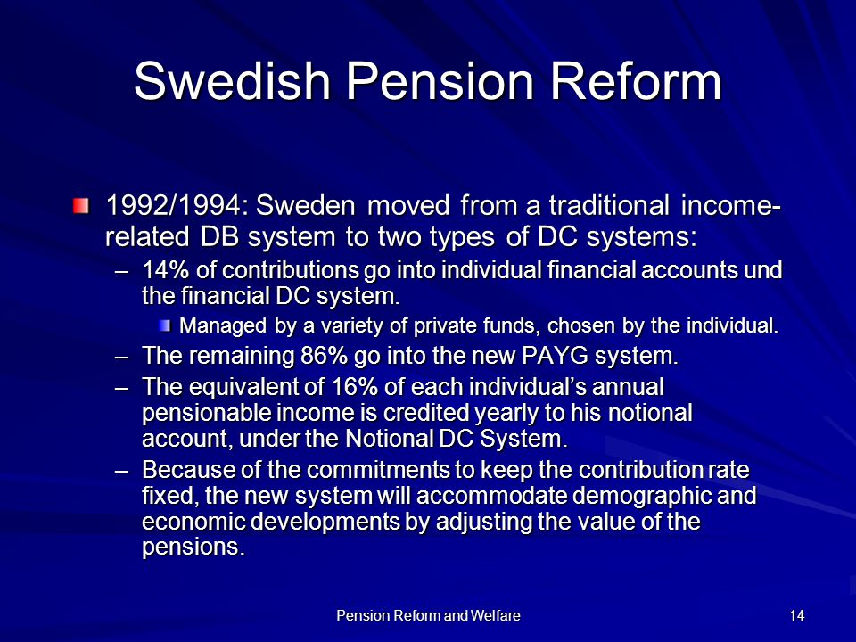 Pension Reform and Welfare 14 Swedish Pension Reform 1992/1994: Sweden moved from a traditional income- related DB system to two types of DC systems: