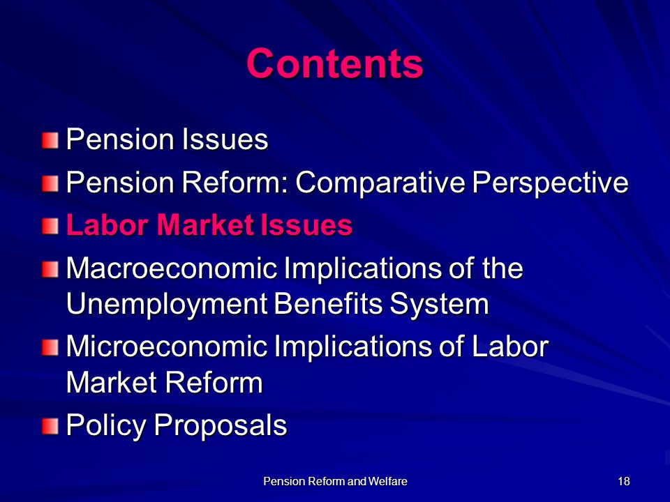 Pension Reform and Welfare 18 Contents Pension Issues Pension Reform: Comparative Perspective Labor Market Issues Macroeconomic Implications of the Un