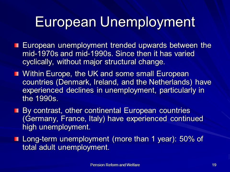 Pension Reform and Welfare 19 European Unemployment European unemployment trended upwards between the mid-1970s and mid-1990s. Since then it has varie