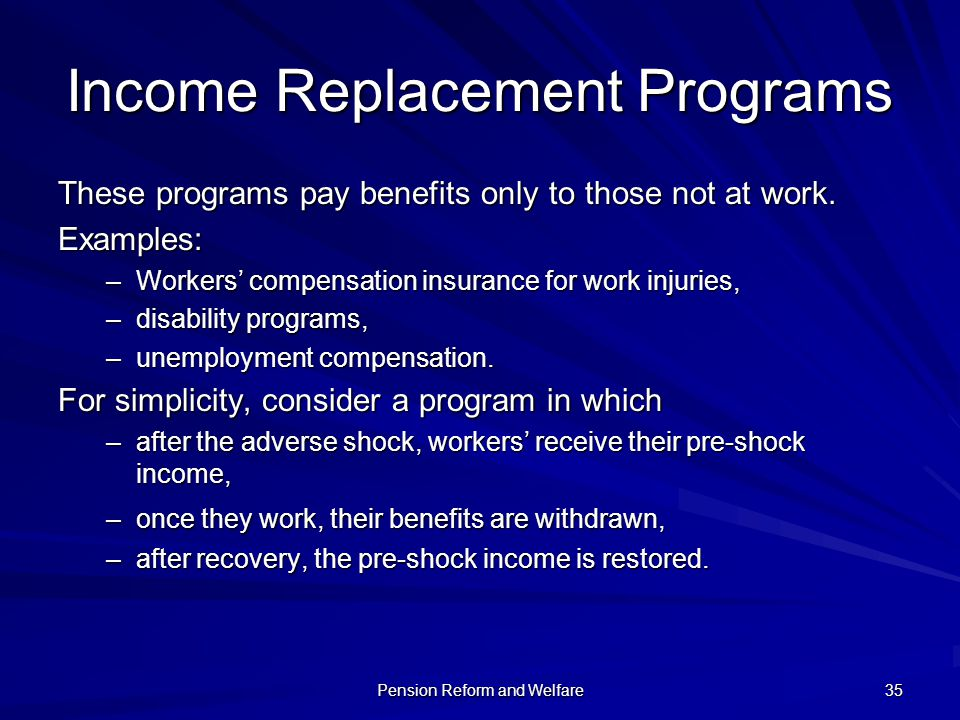 Pension Reform and Welfare 35 Income Replacement Programs These programs pay benefits only to those not at work. Examples: –Workers compensation insur