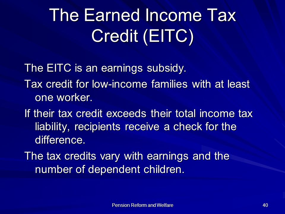 Pension Reform and Welfare 40 The Earned Income Tax Credit (EITC) The EITC is an earnings subsidy. Tax credit for low-income families with at least on