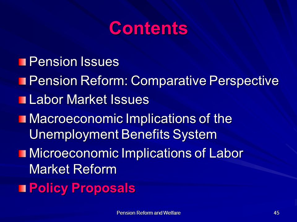 Pension Reform and Welfare 45 Contents Pension Issues Pension Reform: Comparative Perspective Labor Market Issues Macroeconomic Implications of the Un