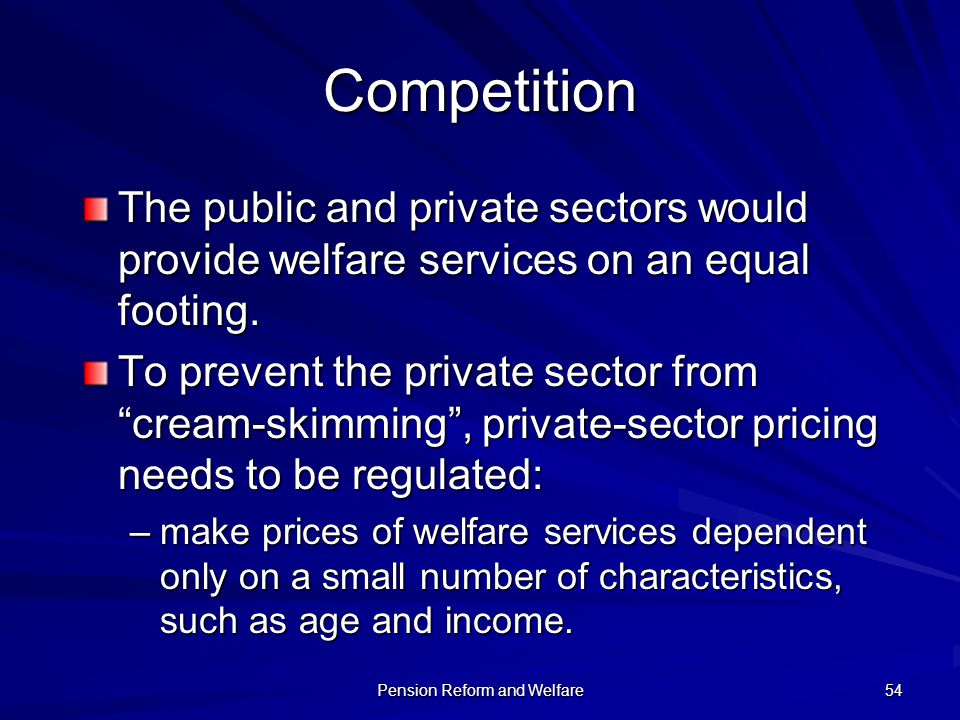 Pension Reform and Welfare 54 Competition The public and private sectors would provide welfare services on an equal footing. To prevent the private se