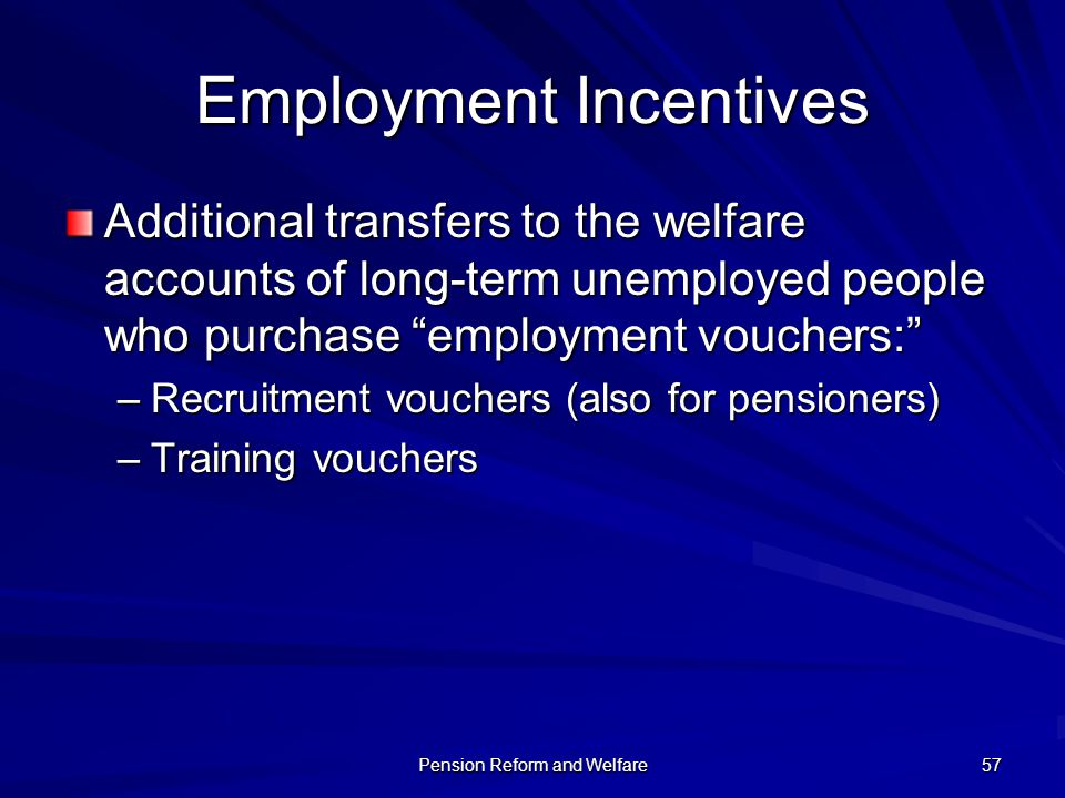 Pension Reform and Welfare 57 Employment Incentives Additional transfers to the welfare accounts of long-term unemployed people who purchase employmen