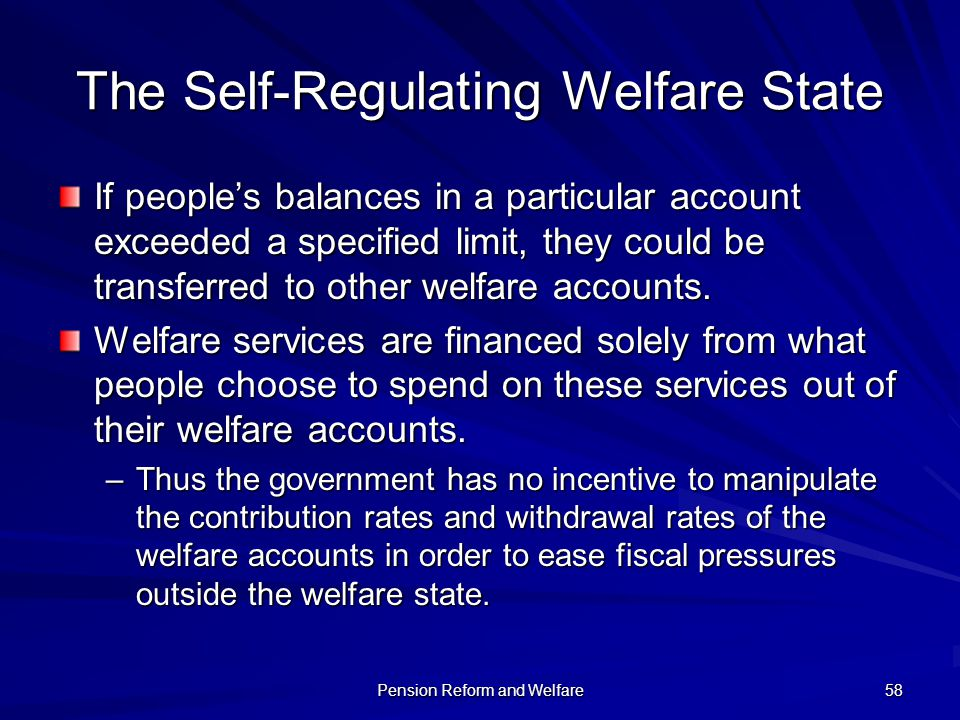 Pension Reform and Welfare 58 The Self-Regulating Welfare State If peoples balances in a particular account exceeded a specified limit, they could be