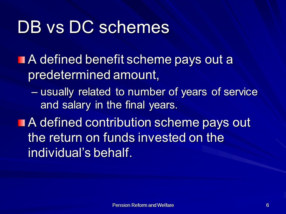 Pension Reform and Welfare 6 DB vs DC schemes A defined benefit scheme pays out a predetermined amount, –usually related to number of years of service
