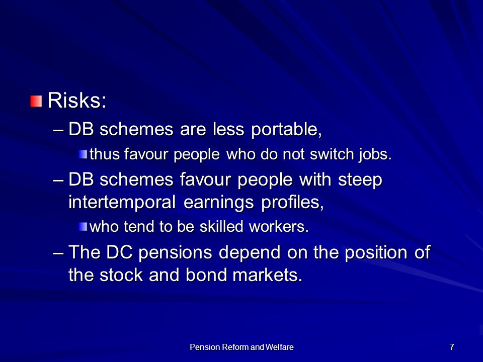 Pension Reform and Welfare 7 Risks: –DB schemes are less portable, thus favour people who do not switch jobs. –DB schemes favour people with steep int