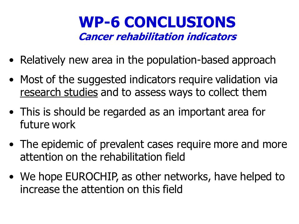 WP-6 CONCLUSIONS Cancer rehabilitation indicators Relatively new area in the population-based approach Most of the suggested indicators require validation via research studies and to assess ways to collect them This is should be regarded as an important area for future work The epidemic of prevalent cases require more and more attention on the rehabilitation field We hope EUROCHIP, as other networks, have helped to increase the attention on this field