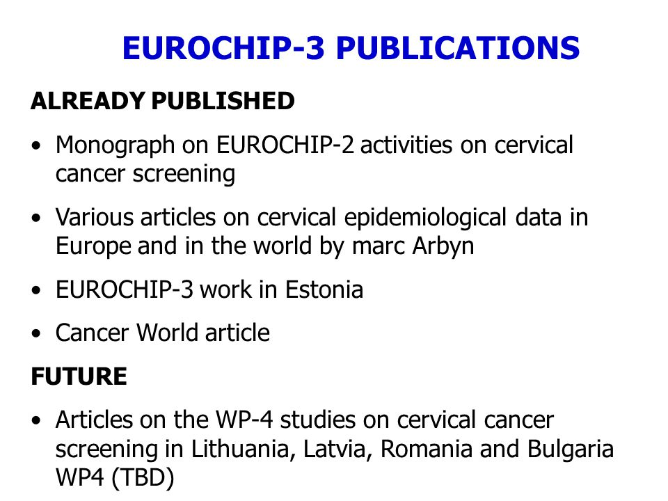 ALREADY PUBLISHED Monograph on EUROCHIP-2 activities on cervical cancer screening Various articles on cervical epidemiological data in Europe and in the world by marc Arbyn EUROCHIP-3 work in Estonia Cancer World article FUTURE Articles on the WP-4 studies on cervical cancer screening in Lithuania, Latvia, Romania and Bulgaria WP4 (TBD) EUROCHIP-3 PUBLICATIONS