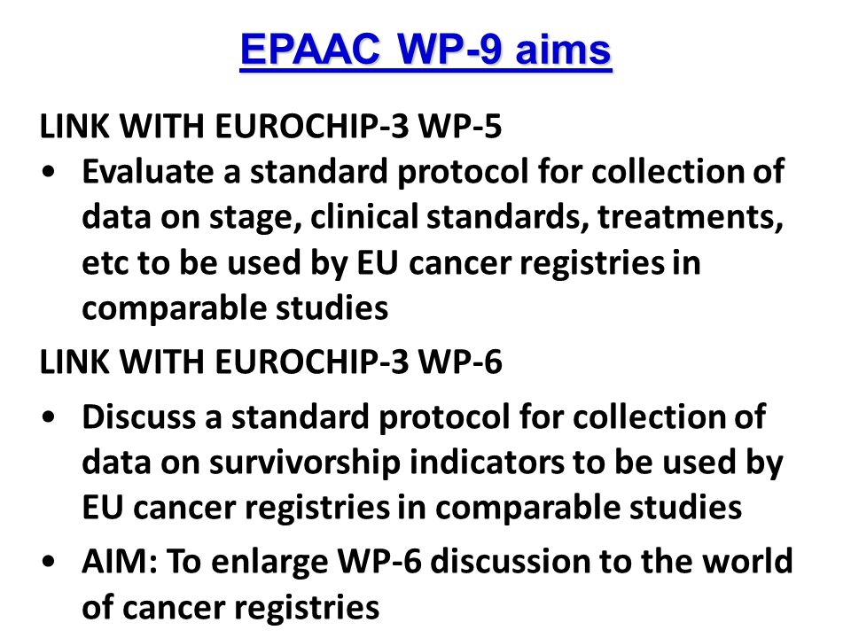EPAAC WP-9 aims LINK WITH EUROCHIP-3 WP-5 Evaluate a standard protocol for collection of data on stage, clinical standards, treatments, etc to be used