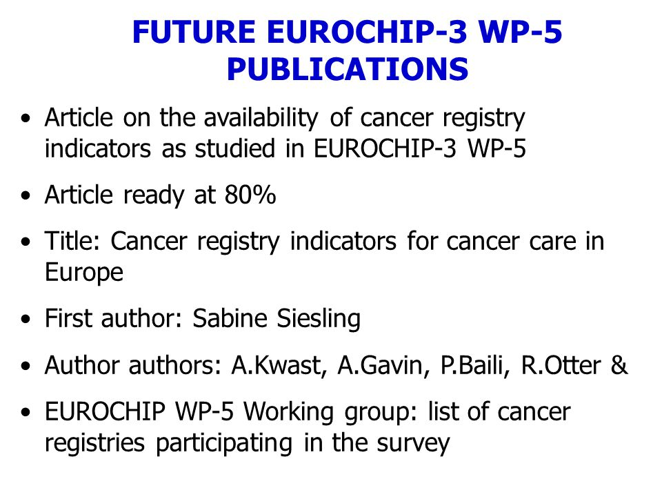 Article on the availability of cancer registry indicators as studied in EUROCHIP-3 WP-5 Article ready at 80% Title: Cancer registry indicators for cancer care in Europe First author: Sabine Siesling Author authors: A.Kwast, A.Gavin, P.Baili, R.Otter & EUROCHIP WP-5 Working group: list of cancer registries participating in the survey FUTURE EUROCHIP-3 WP-5 PUBLICATIONS
