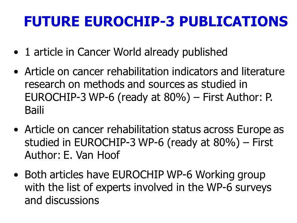1 article in Cancer World already published Article on cancer rehabilitation indicators and literature research on methods and sources as studied in EUROCHIP-3 WP-6 (ready at 80%) – First Author: P.