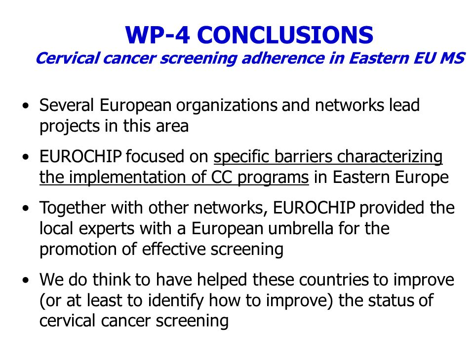 WP-4 CONCLUSIONS Cervical cancer screening adherence in Eastern EU MS Several European organizations and networks lead projects in this area EUROCHIP focused on specific barriers characterizing the implementation of CC programs in Eastern Europe Together with other networks, EUROCHIP provided the local experts with a European umbrella for the promotion of effective screening We do think to have helped these countries to improve (or at least to identify how to improve) the status of cervical cancer screening