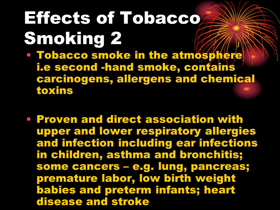 Effects of Tobacco Smoking 2 Tobacco smoke in the atmosphere i.e second -hand smoke, contains carcinogens, allergens and chemical toxins Proven and direct association with upper and lower respiratory allergies and infection including ear infections in children, asthma and bronchitis; some cancers – e.g.