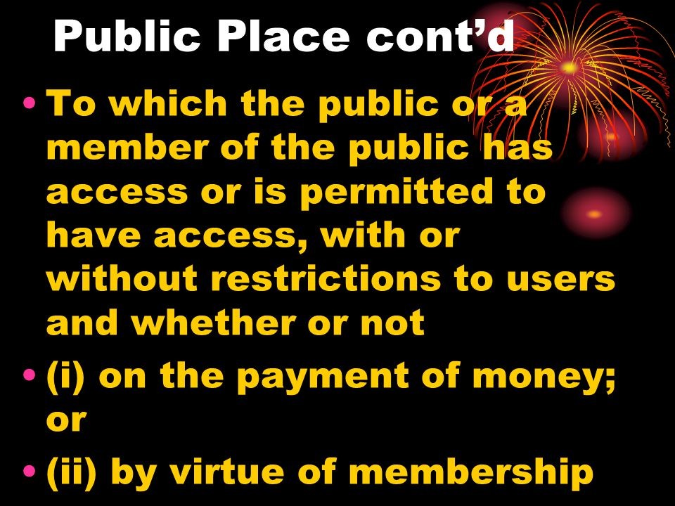 Public Place contd To which the public or a member of the public has access or is permitted to have access, with or without restrictions to users and whether or not (i) on the payment of money; or (ii) by virtue of membership