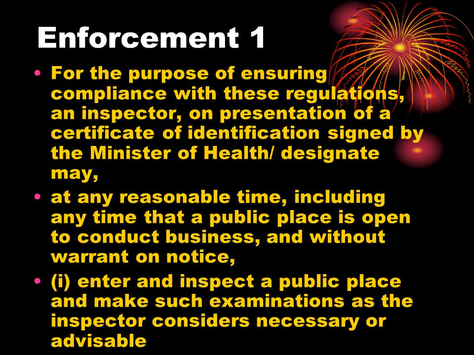 Enforcement 1 For the purpose of ensuring compliance with these regulations, an inspector, on presentation of a certificate of identification signed by the Minister of Health/ designate may, at any reasonable time, including any time that a public place is open to conduct business, and without warrant on notice, (i) enter and inspect a public place and make such examinations as the inspector considers necessary or advisable