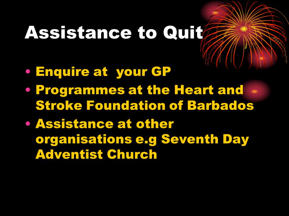 Assistance to Quit Enquire at your GP Programmes at the Heart and Stroke Foundation of Barbados Assistance at other organisations e.g Seventh Day Adventist Church
