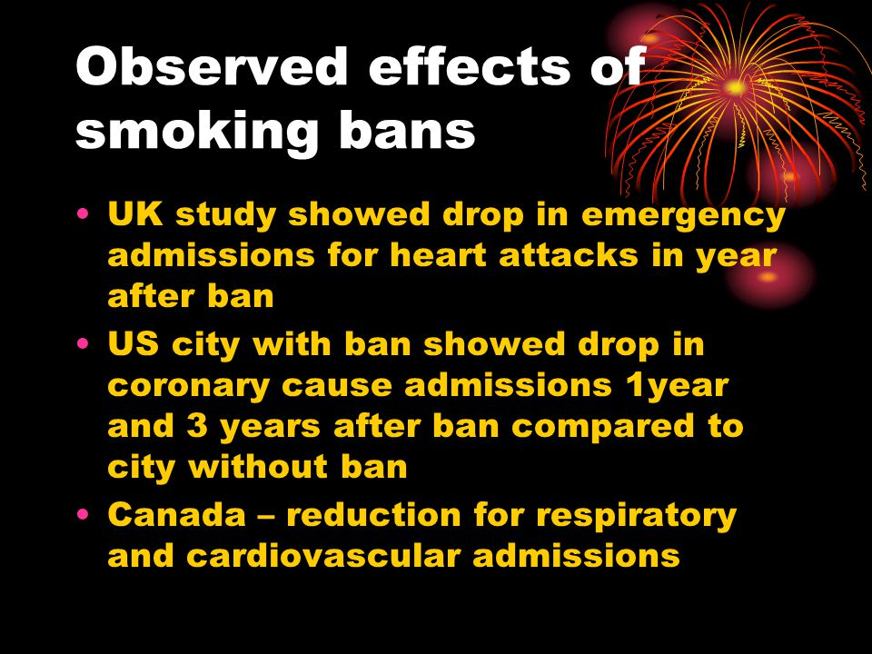 Observed effects of smoking bans UK study showed drop in emergency admissions for heart attacks in year after ban US city with ban showed drop in coro