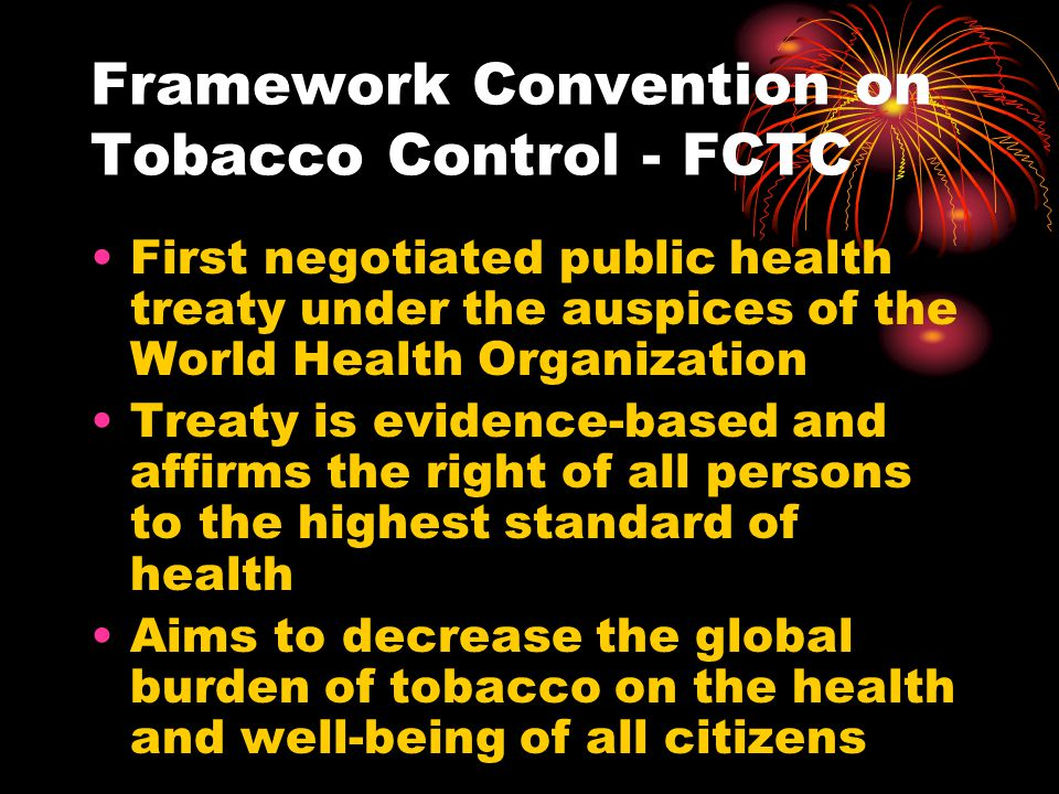 Framework Convention on Tobacco Control - FCTC First negotiated public health treaty under the auspices of the World Health Organization Treaty is evidence-based and affirms the right of all persons to the highest standard of health Aims to decrease the global burden of tobacco on the health and well-being of all citizens
