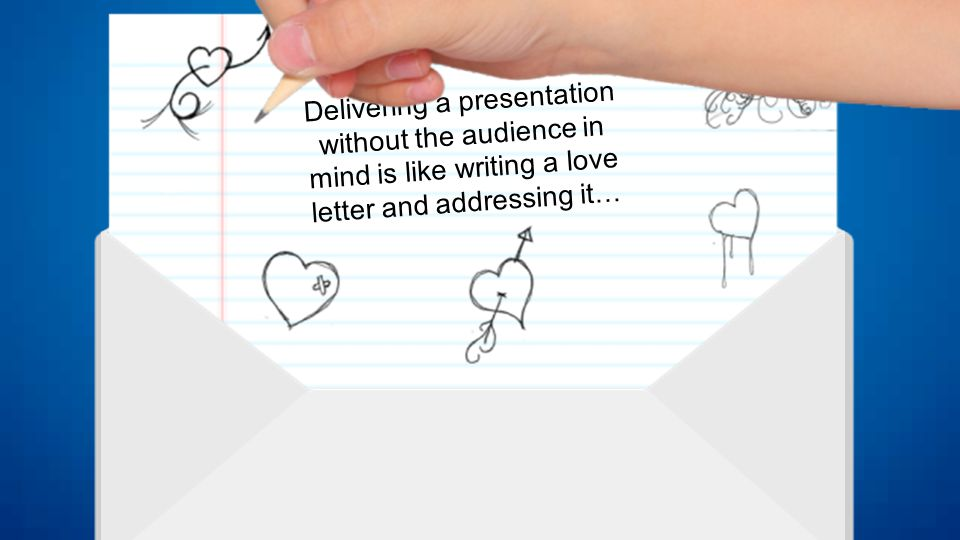 Delivering a presentation without the audience in mind is like writing a love letter and addressing it …