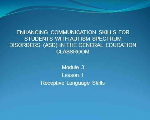 ENHANCING COMMUNICATION SKILLS FOR STUDENTS WITH AUTISM SPECTRUM DISORDERS (ASD) IN THE GENERAL EDUCATION CLASSROOM Module 3 Lesson 1 Receptive Langua