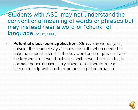 Students with ASD may not understand the conventional meaning of words or phrases but may instead hear a word or chunk of language (ASHA, 2006). Poten