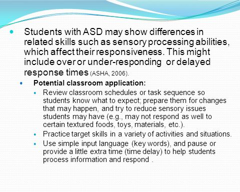 Students with ASD may show differences in related skills such as sensory processing abilities, which affect their responsiveness. This might include o