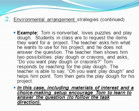 2. Environmental arrangement strategies (continued) Example: Tom is nonverbal, loves puzzles and play dough. Students in class are to request the item