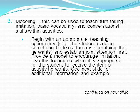 3. Modeling – this can be used to teach turn-taking, imitation, basic vocabulary, and conversational skills within activities. Begin with an appropria