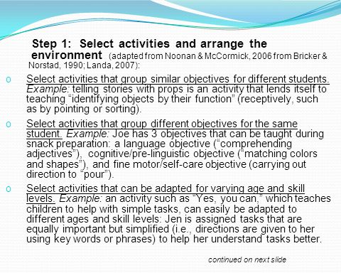 Step 1: Select activities and arrange the environment (adapted from Noonan & McCormick, 2006 from Bricker & Norstad, 1990; Landa, 2007): o Select acti