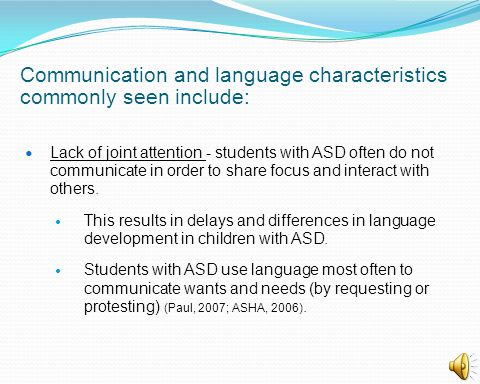 Communication and language characteristics commonly seen include: Lack of joint attention - students with ASD often do not communicate in order to sha